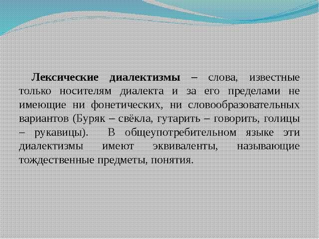 Лексические диалектизмы – слова, известные только носителям диалекта и за его...