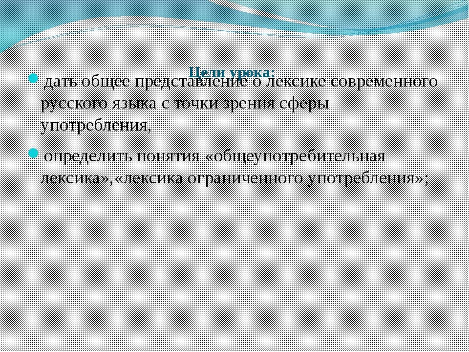 Цели урока: дать общее представление о лексике современного русского языка с...