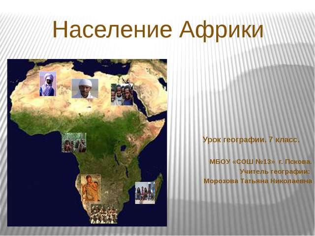 Население Африки МБОУ «СОШ №13» г. Пскова. Учитель географии: Морозова Татьян...
