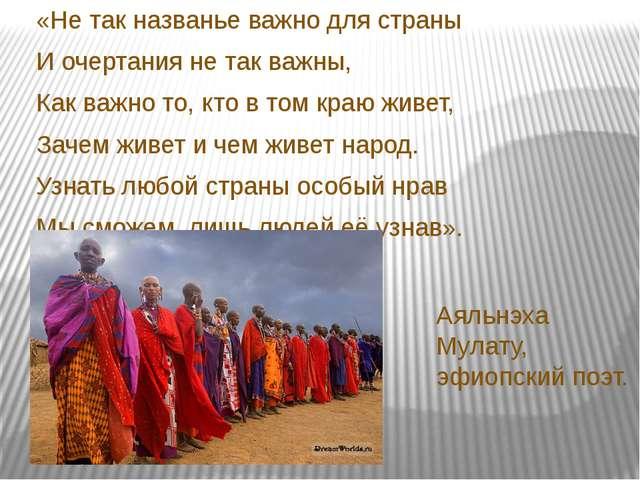 Аяльнэха Мулату, эфиопский поэт. «Не так названье важно для страны И очертани...
