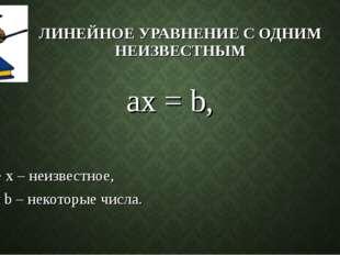 ЛИНЕЙНОЕ УРАВНЕНИЕ С ОДНИМ НЕИЗВЕСТНЫМ ax = b, где х – неизвестное, а и b – н