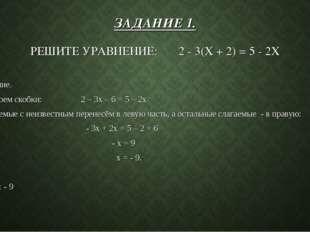 ЗАДАНИЕ 1. РЕШИТЕ УРАВНЕНИЕ: 2 - 3(X + 2) = 5 - 2X Решение. Раскроем скобки: