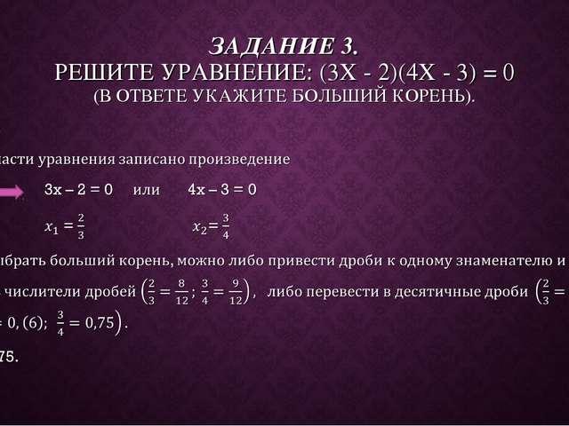 ЗАДАНИЕ 3. РЕШИТЕ УРАВНЕНИЕ: (3X - 2)(4X - 3) = 0 (В ОТВЕТЕ УКАЖИТЕ БОЛЬШИЙ К...