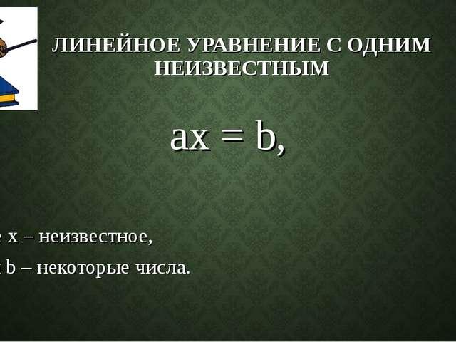 ЛИНЕЙНОЕ УРАВНЕНИЕ С ОДНИМ НЕИЗВЕСТНЫМ ax = b, где х – неизвестное, а и b – н...