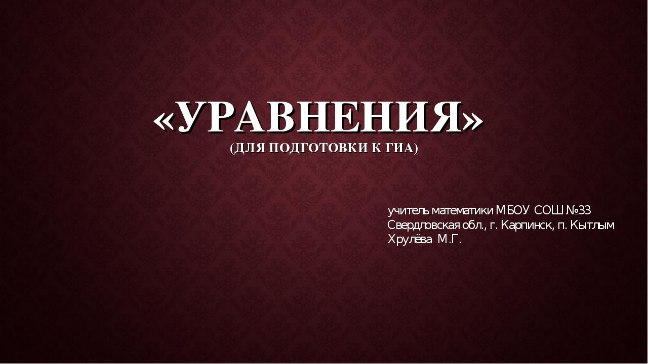 «УРАВНЕНИЯ» (ДЛЯ ПОДГОТОВКИ К ГИА) учитель математики МБОУ СОШ №33 Свердловск...