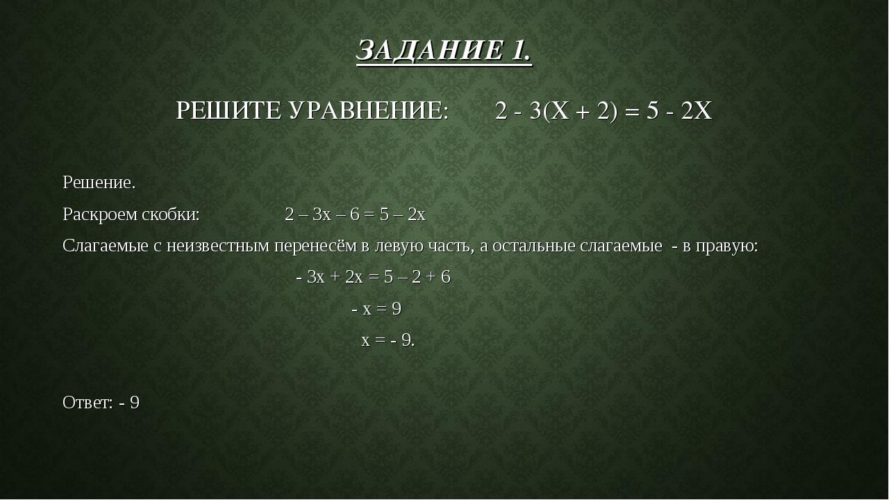 ЗАДАНИЕ 1. РЕШИТЕ УРАВНЕНИЕ: 2 - 3(X + 2) = 5 - 2X Решение. Раскроем скобки:...