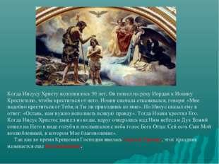 Когда Иисусу Христу исполнилось 30 лет, Он пошел на реку Иордан к Иоанну Крес