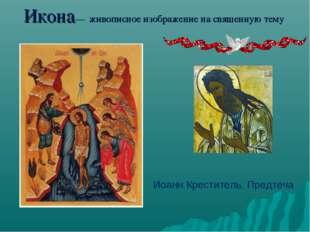 Икона— живописное изображение на священную тему Иоанн Креститель. Предтеча
