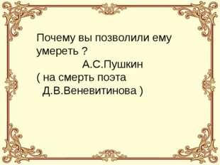 Почему вы позволили ему умереть ? А.С.Пушкин ( на смерть поэта Д.В.Веневитино