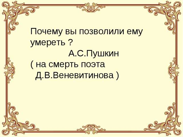 Почему вы позволили ему умереть ? А.С.Пушкин ( на смерть поэта Д.В.Веневитино...