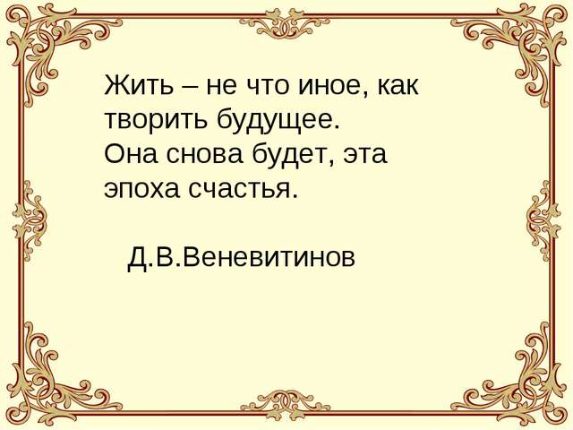 Жить – не что иное, как творить будущее. Она снова будет, эта эпоха счастья....