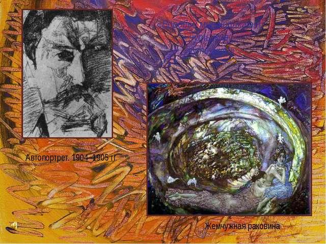 Жемчужная раковина Автопортрет. 1904–1905гг. «Воробьи мне чирикают, чуть жив...