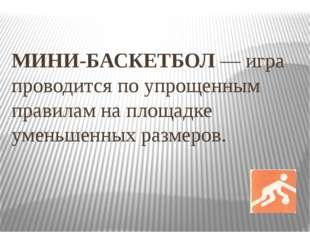 МИНИ-БАСКЕТБОЛ — игра проводится по упрощенным правилам на площадке уменьшенн
