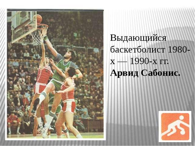 Выдающийся баскетболист 1980-х — 1990-х гг. Арвид Сабонис.