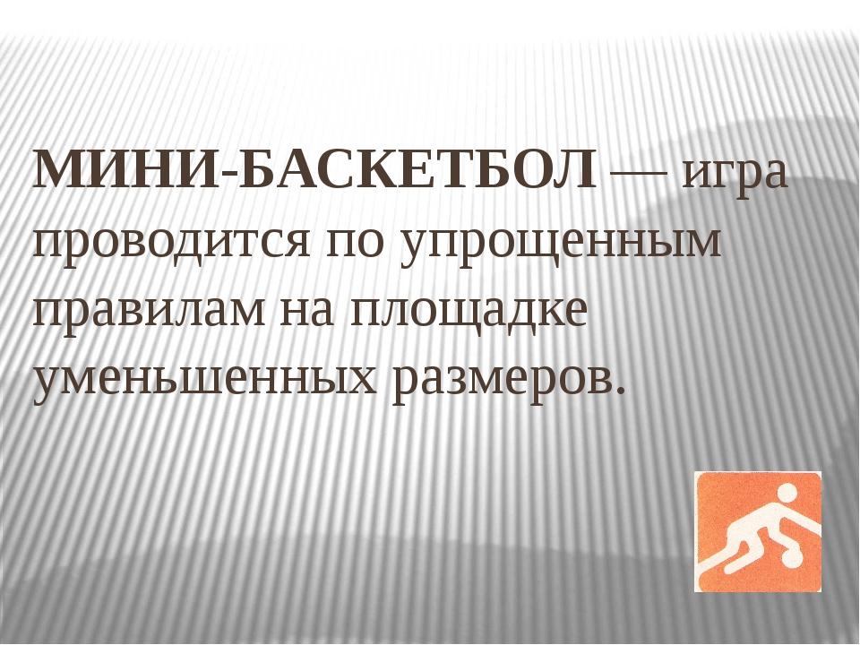 МИНИ-БАСКЕТБОЛ — игра проводится по упрощенным правилам на площадке уменьшенн...