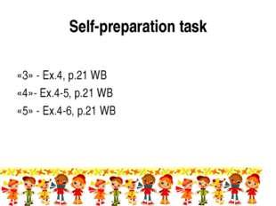 Self-preparation task «3» - Ex.4, p.21 WB «4»- Ex.4-5, p.21 WB «5» - Ex.4-6,