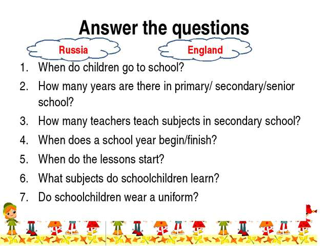 Answer the questions When do children go to school? How many years are there...