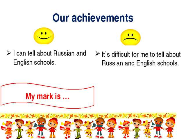 Our achievements I can tell about Russian and English schools. It`s difficult...