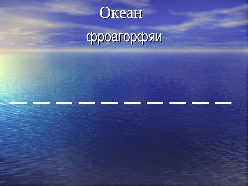 фроагорфяи Океан