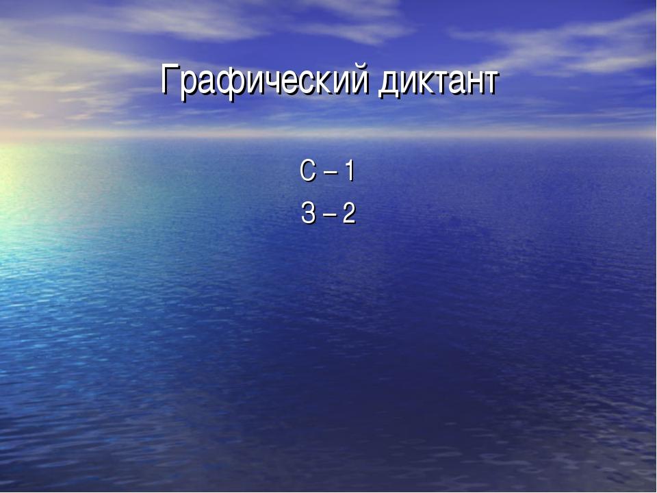 Графический диктант С – 1 З – 2