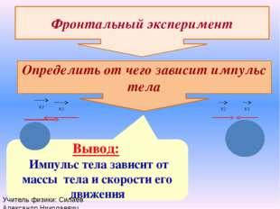 Фронтальный эксперимент Определить от чего зависит импульс тела Вывод: Импуль