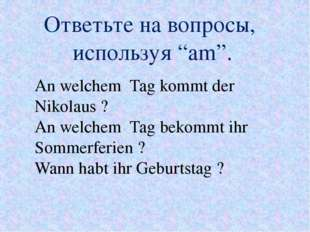 """Ответьте на вопросы, используя """"am"""". An welchem Tag kommt der Nikolaus ? An w"""