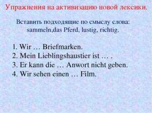 Упражнения на активизацию новой лексики. 1. Wir … Briefmarken. 2. Mein Liebli