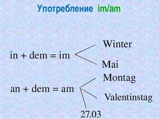 . in + dem = im Winter Mai an + dem = am Montag Valentinstag 27.03 Употреблен...