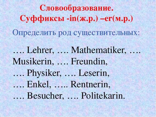Словообразование. Суффиксы -in(ж.р.) –er(м.р.) …. Lehrer, …. Mathematiker, …....