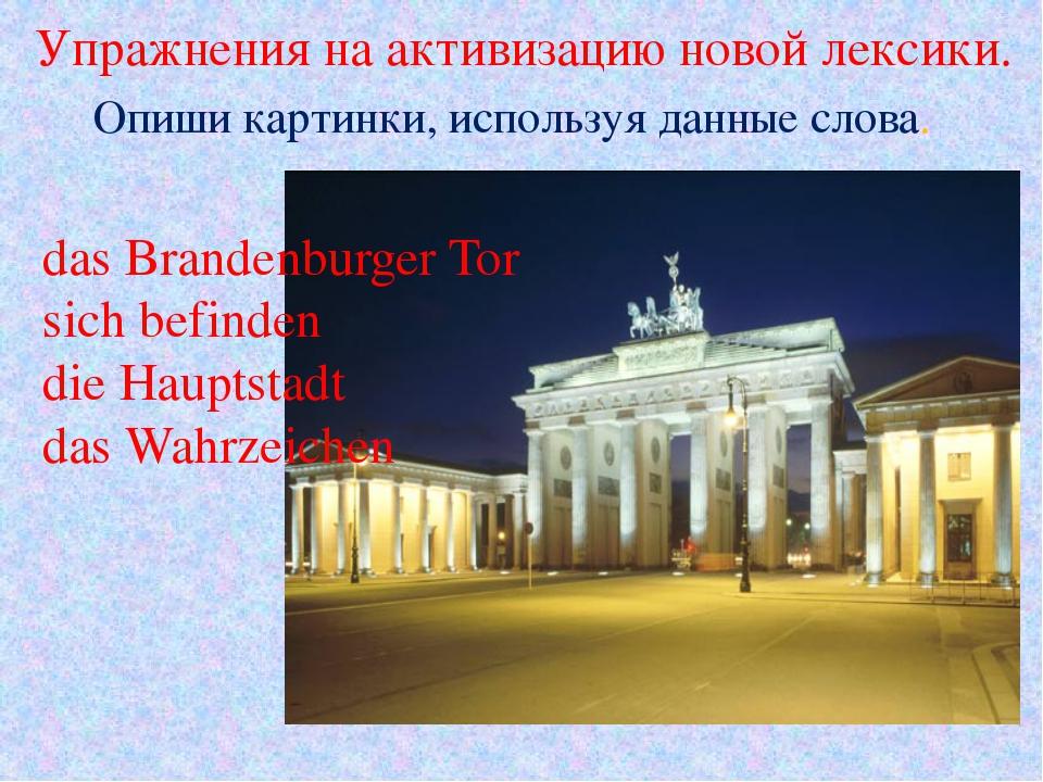 Упражнения на активизацию новой лексики. das Brandenburger Tor sich befinden...