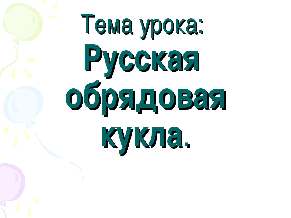 Тема урока: Русская обрядовая кукла.