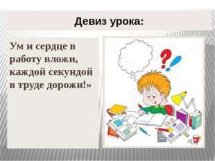 Девиз урока: Ум и сердце в работу вложи, каждой секундой в труде дорожи!»