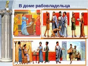 В доме рабовладельца Отсутствие рабов было признаком нищеты. Рабы широко испо