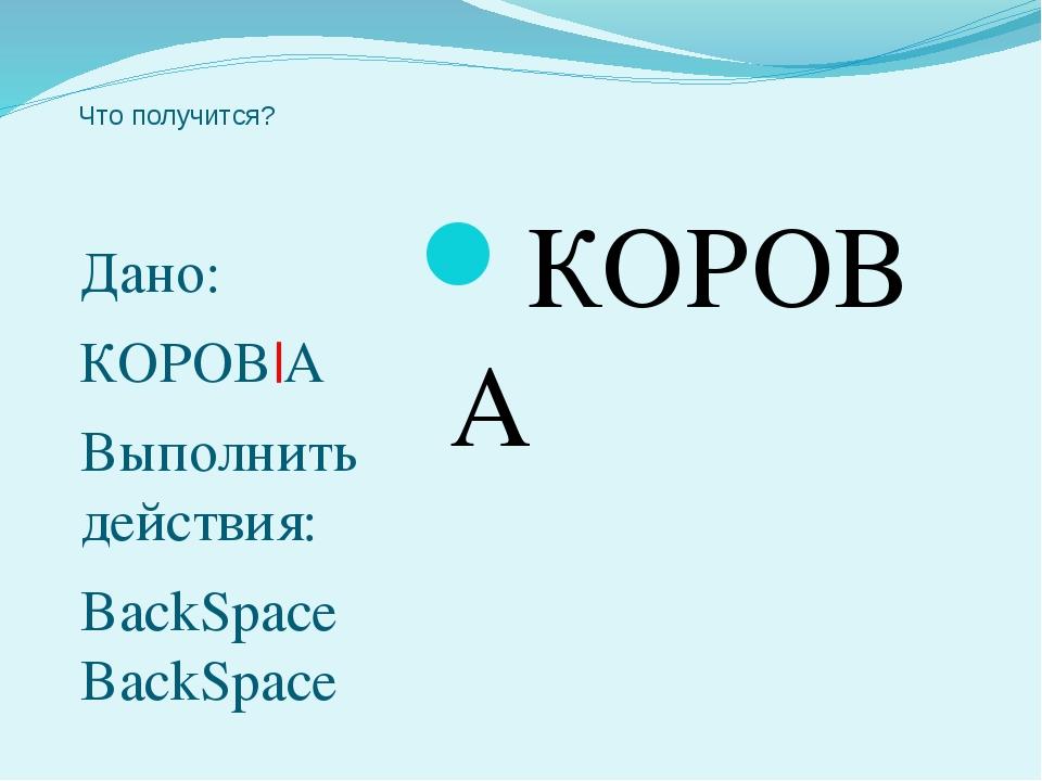Что получится? Дано: КОРОВ|А Выполнить действия: BackSpace BackSpace КОРОВА