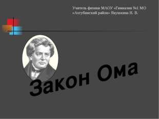 Закон Ома Учитель физики МАОУ «Гимназия №1 МО «Ахтубинский район» Якушкина Н.