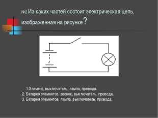 №2 Из каких частей состоит электрическая цепь, изображенная на рисунке? 1.Эле