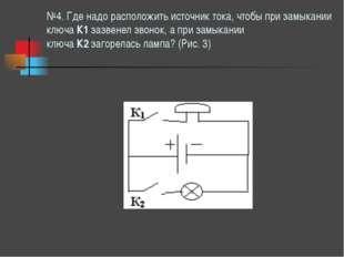 №4. Где надо расположить источник тока, чтобы при замыкании ключаК1зазвенел