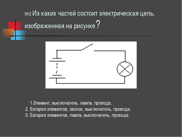 №2 Из каких частей состоит электрическая цепь, изображенная на рисунке? 1.Эле...