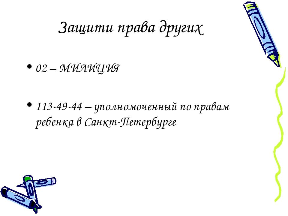 Защити права других 02 – МИЛИЦИЯ 113-49-44 – уполномоченный по правам ребенка...