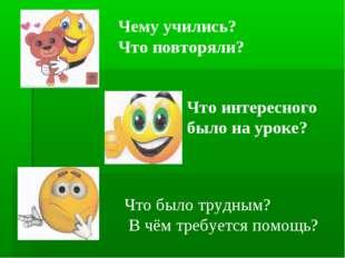 Что интересного было на уроке? Чему учились? Что повторяли? Что было трудным?