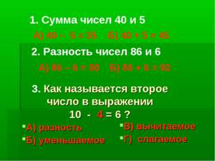 1. Сумма чисел 40 и 5 А) 40 – 5 = 35 Б) 40 + 5 = 45 2. Разность чисел 86 и 6
