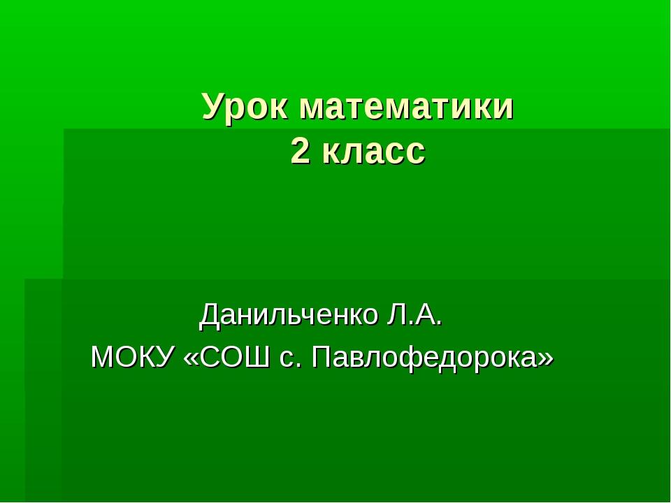 Урок математики 2 класс Данильченко Л.А. МОКУ «СОШ с. Павлофедорока»