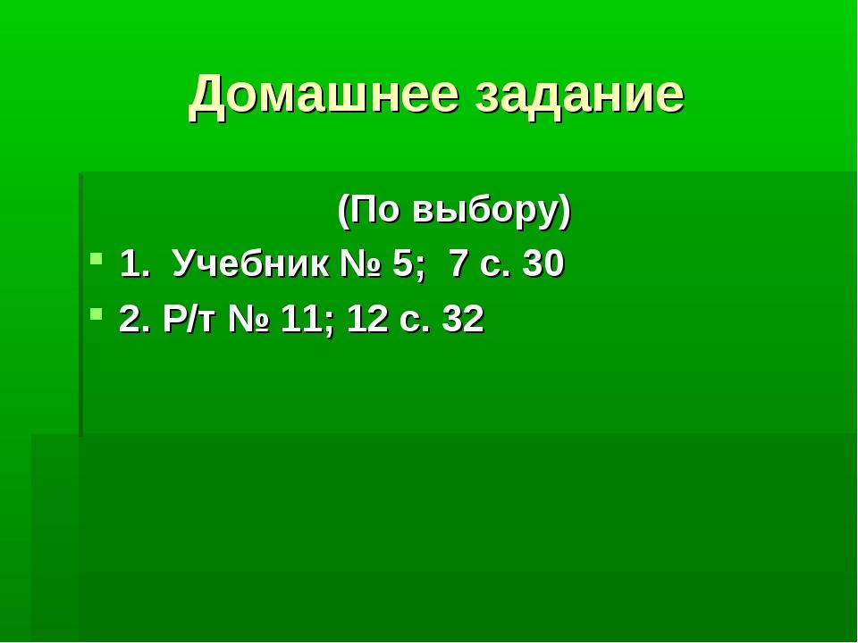 Домашнее задание (По выбору) 1. Учебник № 5; 7 с. 30 2. Р/т № 11; 12 с. 32