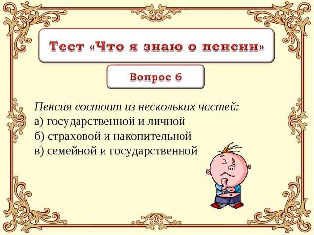 Пенсия состоит из нескольких частей: а) государственной и личной б) страховой...