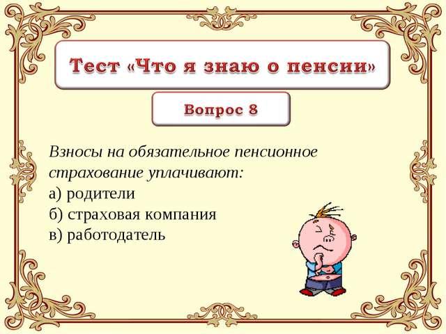 Взносы на обязательное пенсионное страхование уплачивают: а) родители б) стра...
