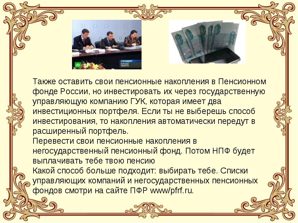 Также оставить свои пенсионные накопления в Пенсионном фонде России, но инвес...