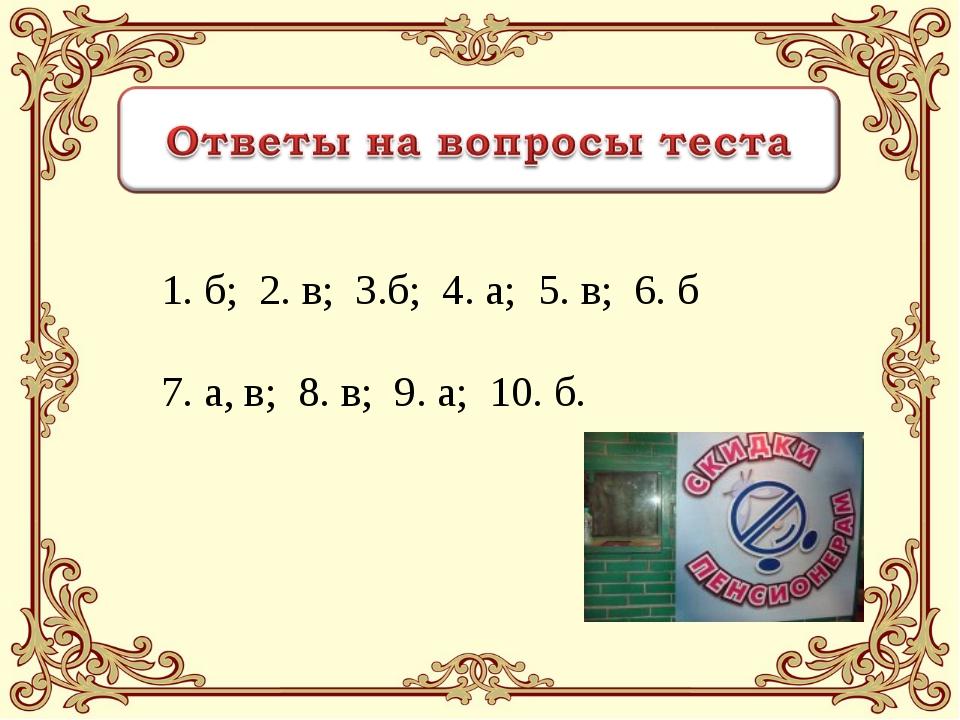 1. б; 2. в; 3.б; 4. а; 5. в; 6. б 7. а, в; 8. в; 9. а; 10. б.