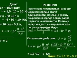 Дано: q1= + 150 нКл= = + 1,5 · 10 – 10 Кл, q2 = - 60 нКл = = - 6 · 10 – 10 К