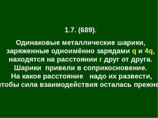 1.7. (689). Одинаковые металлические шарики, заряженные одноимённо зарядами q