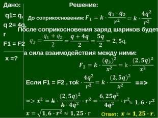 Дано: q1= q, q 2= 4q, r F1 = F2 х =? Решение: До соприкосновения: После сопри